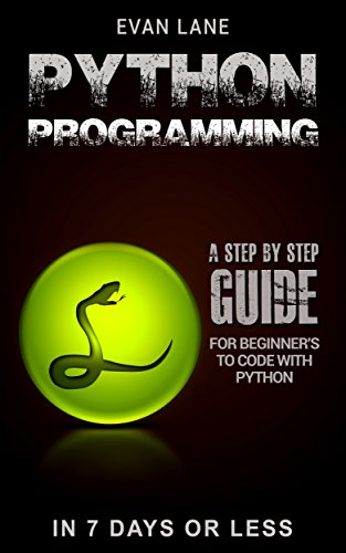 Python Programming: A Step by Step Beginner's guide to Coding with Python in 7 Days or Less! (Python Programming Language, Web Programming Python, How to Program Python Book 4)