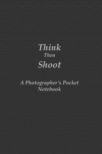 Think Then Shoot: A Photographer's Pocket Notebook