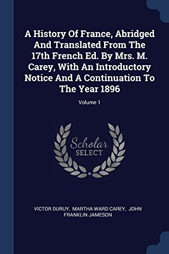A History Of France, Abridged And Translated From The 17th French Ed. By Mrs. M. Carey, With An Introductory Notice And A Continuation To The Year 1896; Volume 1