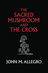 The Sacred Mushroom and The Cross: A study of the nature and origins of Christianity within the fertility cults of the ancient Near East Paperback