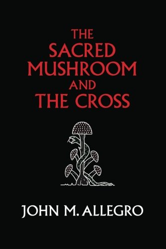 the-sacred-mushroom-and-the-cross-a-study-of-the-nature-and-origins-of-christianity-within-the-ferti