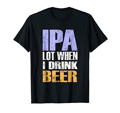 IPA Lot When I Drink Beer Funny Beer Drinker T-Shirt (Best India Pale Ales)