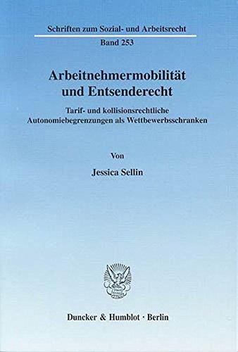 Arbeitnehmermobilität und Entsenderecht.: Tarif- und kollisionsrechtliche Autonomiebegrenzungen als Wettbewerbsschranken. (Schriften zum Sozial- und Arbeitsrecht)