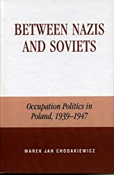 Between Nazis and Soviets: Occupation Politics in Poland, 1939-1947: A Case Study of Occupation Politics in Poland, 1939-1947