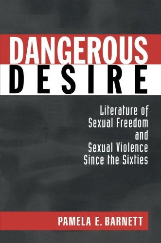 Dangerous Desire: Literature of Sexual Freedom and Sexual Violence Since the Sixties