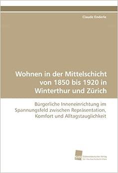 Wohnen in der Mittelschicht von 1850 bis 1920 in Winterthur und Zürich: Bürgerliche Inneneinrichtung im Spannungsfeld zwischen Repräsentation, Komfort und Alltagstauglichkeit