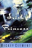 The Irish Princess, Mickey Clement, 0399139516