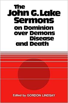 The John G. Lake Sermons on Dominion Over Demons, Disease