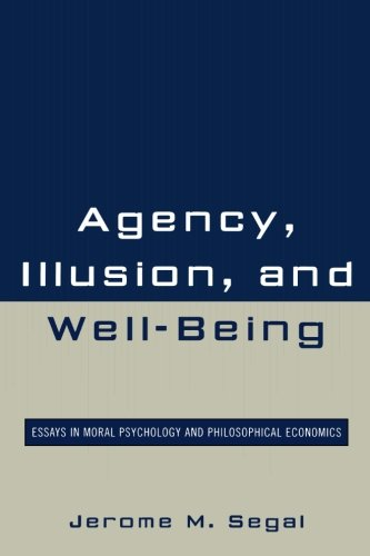 Agency, Illusion, and Well-Being: Essays in Moral Psychology and Philosophical Economics