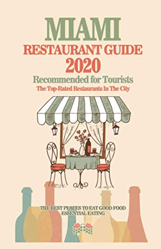 Miami Restaurant Guide 2020: Best Rated Restaurants in Miami - Top Restaurants, Special Places to Drink and Eat Good Food Around (Restaurant Guide 2020) (Best Places In Miami)