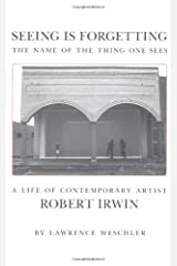 Seeing Is Forgetting the Name of the Thing One Sees: A Life of Contemporary Artist Robert Irwin Paperback