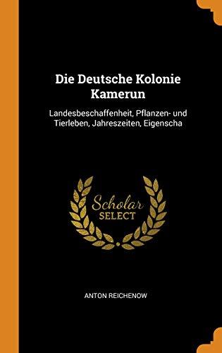 Die Deutsche Kolonie Kamerun: Landesbeschaffenheit, Pflanzen- und Tierleben, Jahreszeiten, Eigenscha