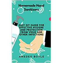 Homemade Hand Sanitizers: Easy Do-it-yourself Guide for Effective Hygiene and Protection from Virus and Other Infections