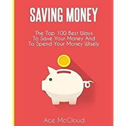Saving Money: The Top 100 Best Ways To Save Your Money And To Spend Your Money Wisely