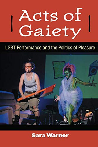 Acts of Gaiety: LGBT Performance and the Politics of Pleasure (Triangulations: Lesbian/Gay/Queer Theater/Drama/Performan
