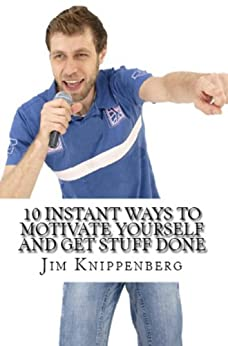 Motivate Yourself:  10 Instant Ways To Motivate Yourself by [Knippenberg, Jim]