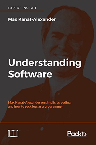 Understanding Software: Max Kanat-Alexander on simplicity, coding, and how to suck less as a programmer (English Edition)