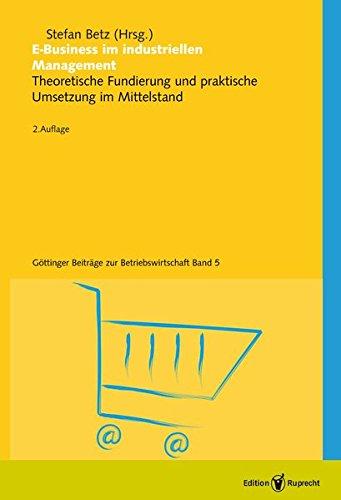E-Business im industriellen Management: Theoretische Fundierung und praktische UmSetzung im Mittelstand (Göttinger Beiträge zur Betriebswirschaft)