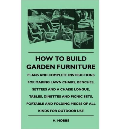 How To Build Garden Furniture - Plans And Complete Instructions For Making Lawn Chairs, Benches, Settees And A Chaise Longue, Tables, Dinettes And Picnic Sets, Portable And Folding Pieces Of All Kinds For Outdoor Use (Hardback) - Common
