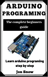 Arduino Programming: Arduino programming the complete beginners guide to learn arduino programming step by step