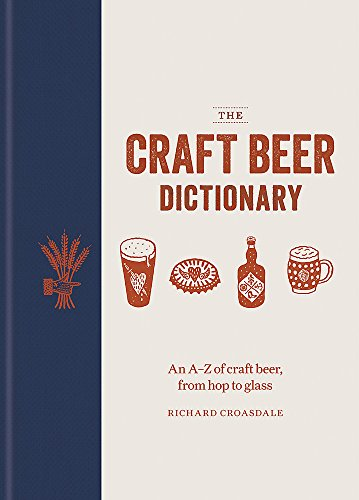The Craft Beer Dictionary: An A-Z of craft beer, from hop to glass by Richard Croasdale