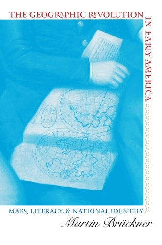 The Geographic Revolution in Early America: Maps, Literacy, and National Identity (Published by the Omohundro Institute of Early American History and ... and the University of North Carolina Press)