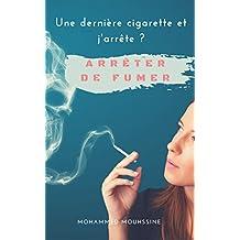 Arrêter de fumer: Une dernière cigarette et j'arrête ?  ( tabac,arret tabac,cigarette electronique,comment arreter de fumer ) (French Edition)