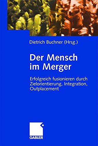 Der Mensch im Merger. Erfolgreich fusionieren durch Zielorientierung, Integration, Outplacement