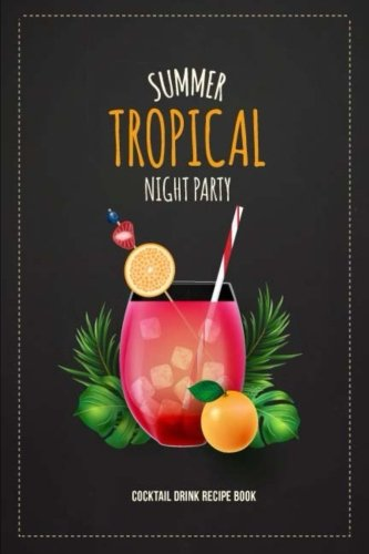 Summer Tropical Night Party Cocktail Drink Recipe Book: Record the Most Important Details Everything From Name, Creator, Rating, Glassware, Garnish, ... Diary Cocktail Organizer) (Volume 4) by Sara Blank Book