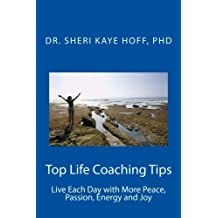Top Life Coaching Tips: Live Each Day with More Peace, Passion, Energy and Joy