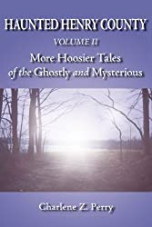 Haunted Henry County Volume II: More Hoosier Tales of the Ghostly and Mysterious