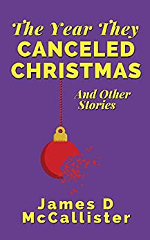 The Year They Canceled Christmas: And Other Stories by [McCallister, James D]