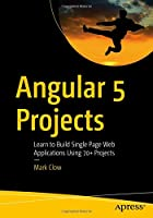 Angular 5 Projects: Learn to Build Single Page Web Applications Using 70+ Projects Front Cover