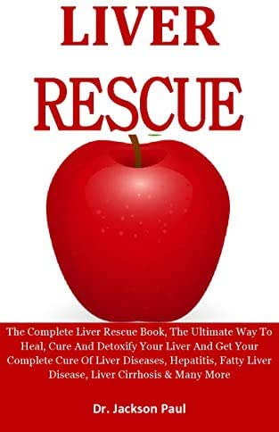 Liver Rescue: The Complete Liver Rescue Book, The Ultimate Way To Heal, Cure And Detoxify Your Liver & Get Your Complete Cure Of Liver Diseases, Hepatitis, Fatty Liver Disease, Liver Cirrhosis etc