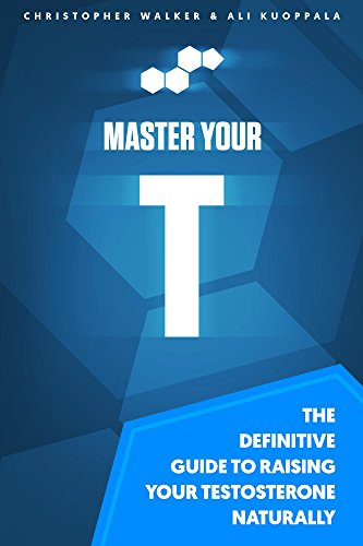 Master Your T: The Definitive Guide to Raising Your Testosterone Naturally (Best Foods To Increase Your Testosterone)