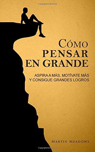 Como pensar en grande: Aspira a mas, motivate mas, y consigue grandes logros (Spanish Edition) [Martin Meadows] (Tapa Blanda)