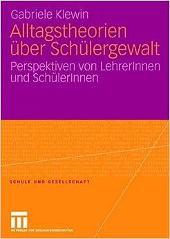 Alltagstheorien über Schülergewalt: Perspektiven von LehrerInnen und SchülerInnen (Schule und Gesellschaft) (German Edition)
