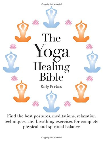 The Yoga Healing Bible: Discover the Best Postures, Meditations, and Breathing Exercises for Complete Physical and Spiritual Well-Being