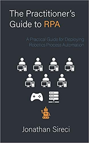 The Practitioner's Guide to RPA: A Practical Guide for Deploying Robotics Process Automation (Practioner's Guide)