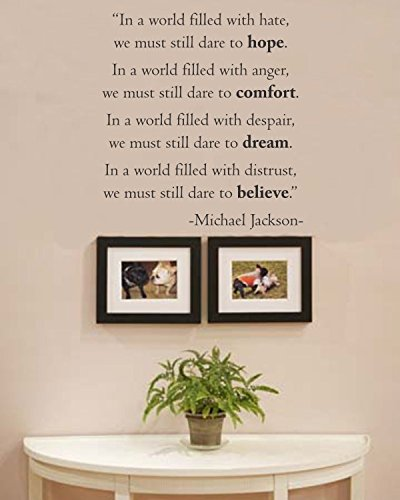 In a world filled with hate, we must still dare to hope. In a world filled with anger, we must still dare to comfort. In a world filled with despair, we must still dare to dream. In a world filled with distrust, we must still dare to believe. Michael Jackson Vinyl wall art Inspirational quotes and saying home decor decal sticker (Jackson Sticker Michael Decal)
