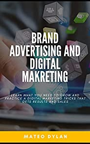 Brand Advertising and Digital Marketing : Learn What You Need to Grow and Practice a Digital Marketing Tricks