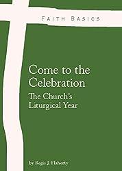 Faith Basics: Come to the Celebration. The Church's Liturgical Year