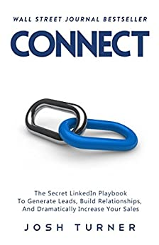 Connect: The Secret LinkedIn Playbook To Generate Leads, Build Relationships, And Dramatically Increase Your Sales by [Turner, Josh]