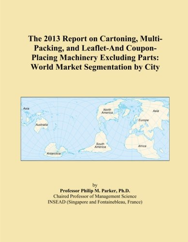 The 2013 Report on Cartoning, Multi-Packing, and Leaflet-And Coupon-Placing Machinery Excluding Parts: World Market Segmentation by City