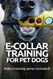 Training Dog Collar - E-COLLAR TRAINING for Pet Dogs: The only resource you'll need to train your dog with the aid of an electric training collar (Dog Training for Pet Dogs) (Volume 2)