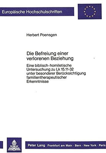 Die Befreiung einer verlorenen Beziehung: Eine biblisch-homiletische Untersuchung zu Lk 15.11-32 unter besonderer Berücksichtigung ... Universitaires Européennes) (German Edition)