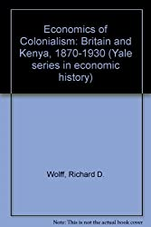 Economics of Colonialism: Britain and Kenya, 1870-1930 (Yale series in economic history)