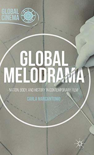 Global Melodrama: Nation, Body, and History in Contemporary Film (Global Cinema)