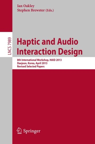Haptic and Audio Interaction Design: 8th International Workshop, HAID 2013, Daejeon, Korea, April 18-19, 2013, Revised Selected Papers (Lecture Notes in Computer - Oakley Website