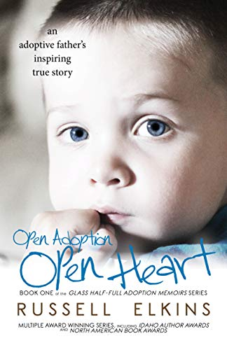 Open Adoption, Open Heart: (book 1) An Adoptive Father's Inspiring True Story (Glass Half-Full Adoption Memoirs) by [Elkins, Russell]